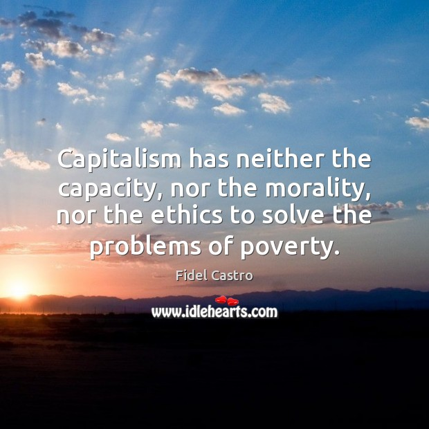 Capitalism has neither the capacity, nor the morality, nor the ethics to Fidel Castro Picture Quote