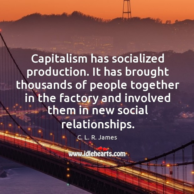 Capitalism has socialized production. C. L. R. James Picture Quote