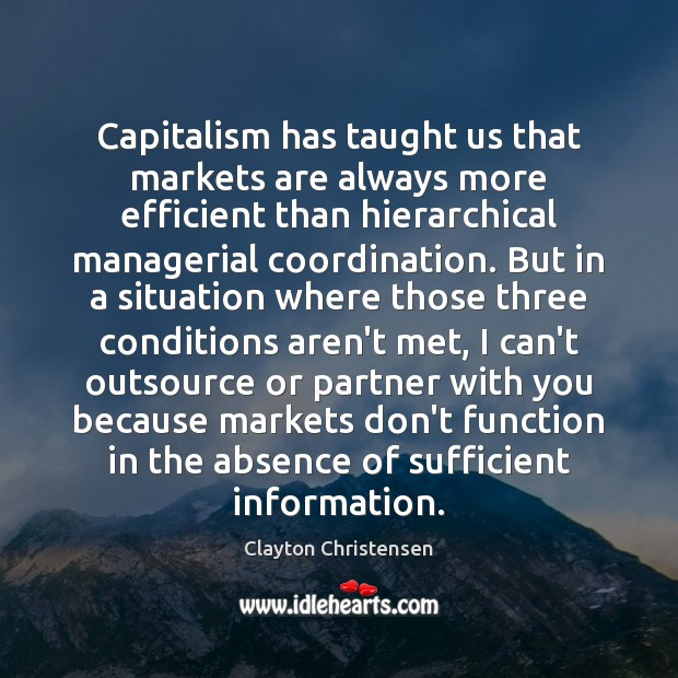 Capitalism has taught us that markets are always more efficient than hierarchical Clayton Christensen Picture Quote