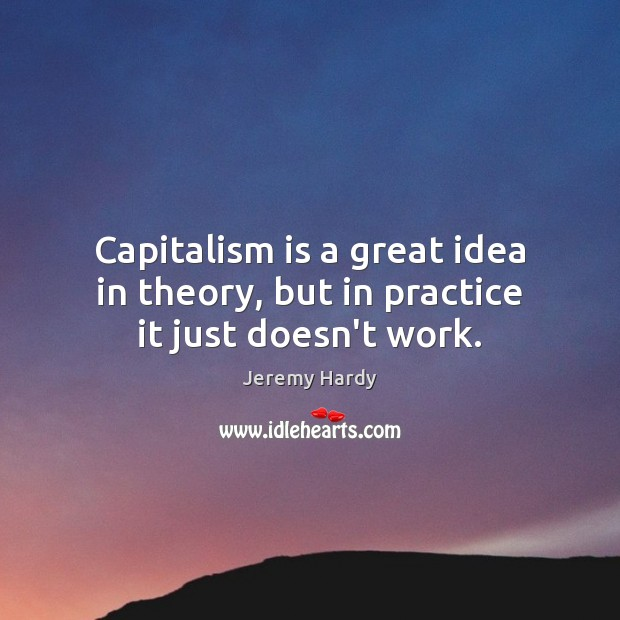 Capitalism is a great idea in theory, but in practice it just doesn't work. Capitalism Quotes Image