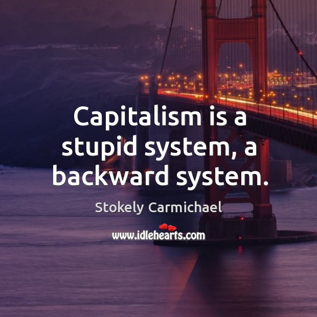 Capitalism is a stupid system, a backward system. Stokely Carmichael Picture Quote