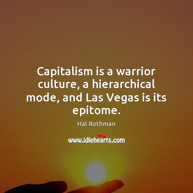 Capitalism is a warrior culture, a hierarchical mode, and Las Vegas is its epitome. Capitalism Quotes Image
