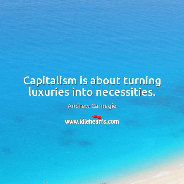 Capitalism is about turning luxuries into necessities. Capitalism Quotes Image