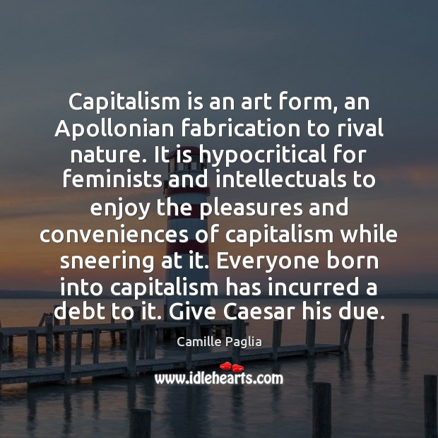 Capitalism is an art form, an Apollonian fabrication to rival nature. It Capitalism Quotes Image