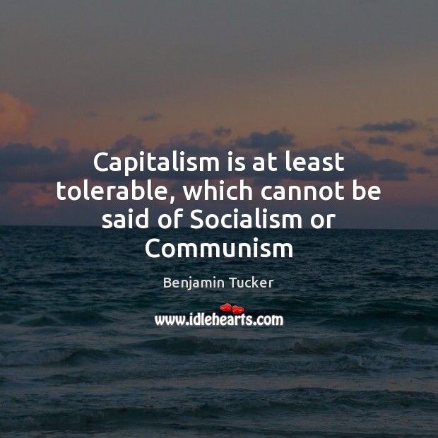 Capitalism is at least tolerable, which cannot be said of Socialism or Communism Benjamin Tucker Picture Quote