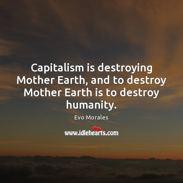 Capitalism is destroying Mother Earth, and to destroy Mother Earth is to destroy humanity. Capitalism Quotes Image