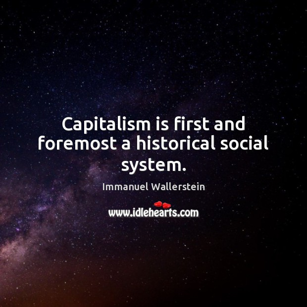 Capitalism is first and foremost a historical social system. Capitalism Quotes Image