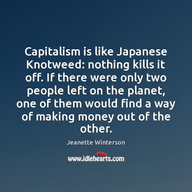 Capitalism is like Japanese Knotweed: nothing kills it off. If there were Capitalism Quotes Image