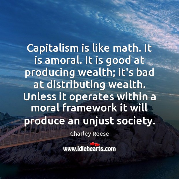 Capitalism is like math. It is amoral. It is good at producing Capitalism Quotes Image