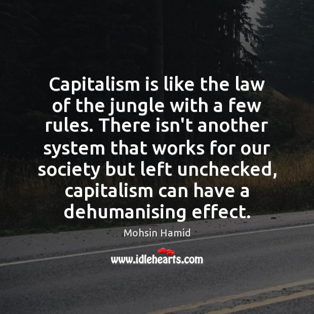 Capitalism is like the law of the jungle with a few rules. Mohsin Hamid Picture Quote