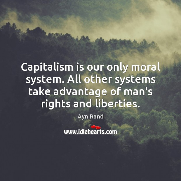 Capitalism is our only moral system. All other systems take advantage of Capitalism Quotes Image