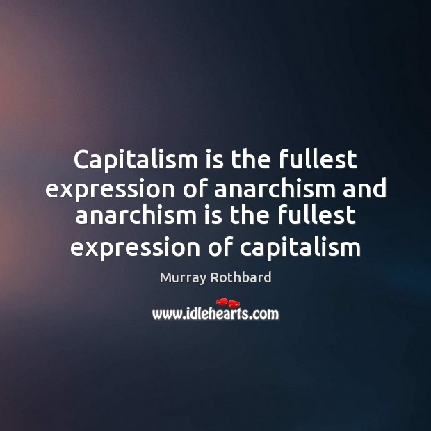 Capitalism is the fullest expression of anarchism and anarchism is the fullest Murray Rothbard Picture Quote