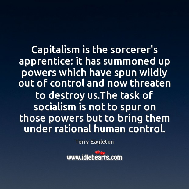Capitalism is the sorcerer's apprentice: it has summoned up powers which have Capitalism Quotes Image