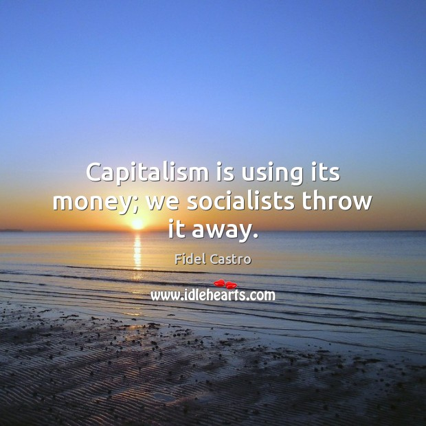 Image, Capitalism is using its money; we socialists throw it away.