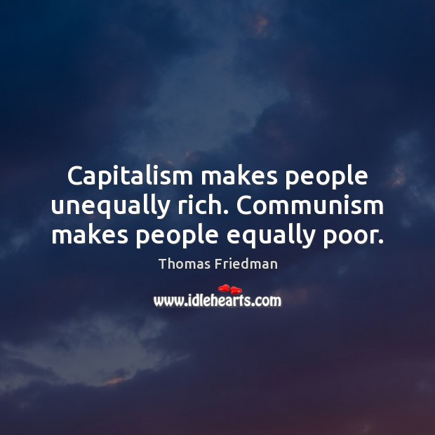Capitalism makes people unequally rich. Communism makes people equally poor. Thomas Friedman Picture Quote
