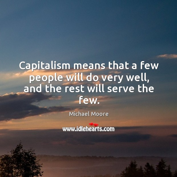 Capitalism means that a few people will do very well, and the rest will serve the few. Image