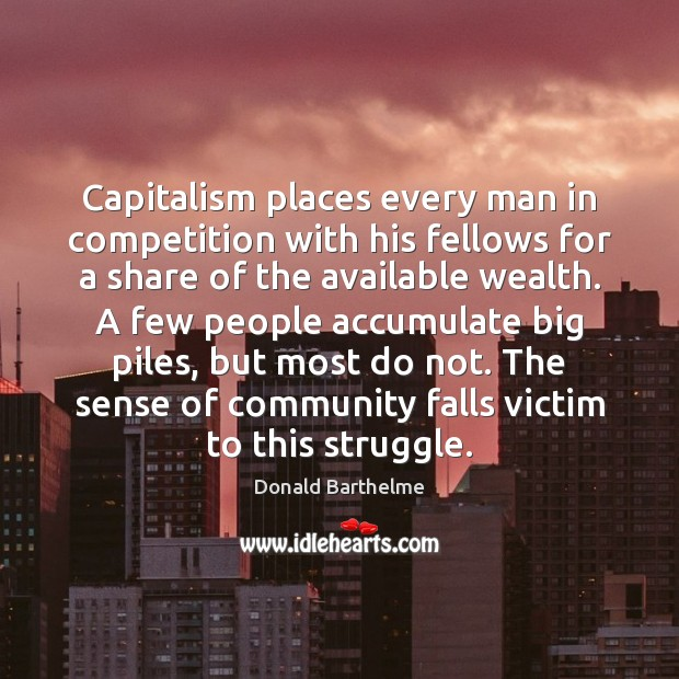 Capitalism places every man in competition with his fellows for a share Donald Barthelme Picture Quote