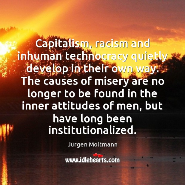 Capitalism, racism and inhuman technocracy quietly develop in their own way. The Image