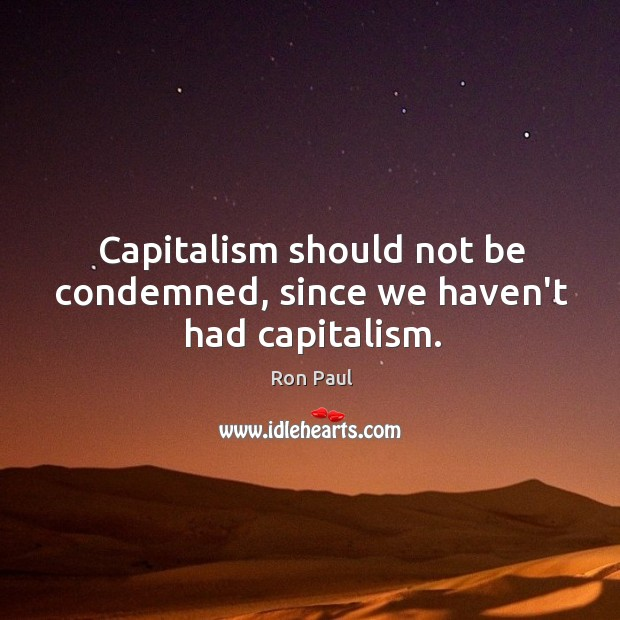 Capitalism should not be condemned, since we haven't had capitalism. Image