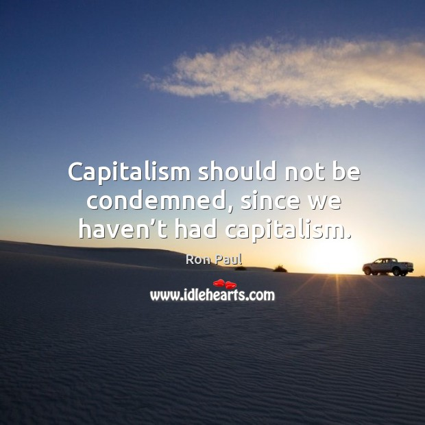 Image, Capitalism should not be condemned, since we haven't had capitalism.