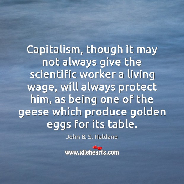 Capitalism, though it may not always give the scientific worker a living John B. S. Haldane Picture Quote