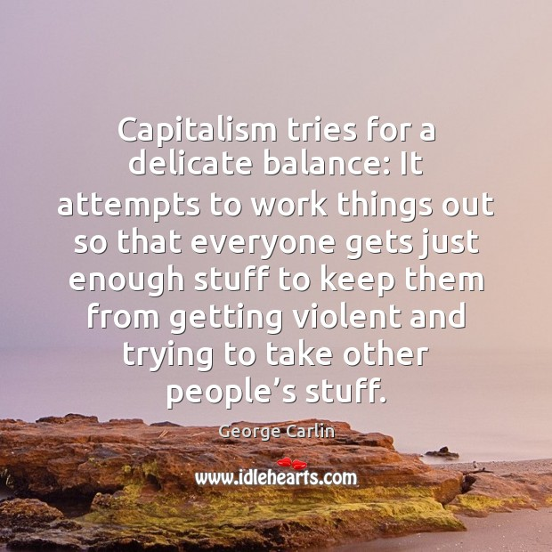 Capitalism tries for a delicate balance: It attempts to work things out Image