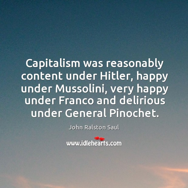 Capitalism was reasonably content under Hitler, happy under Mussolini, very happy under Image