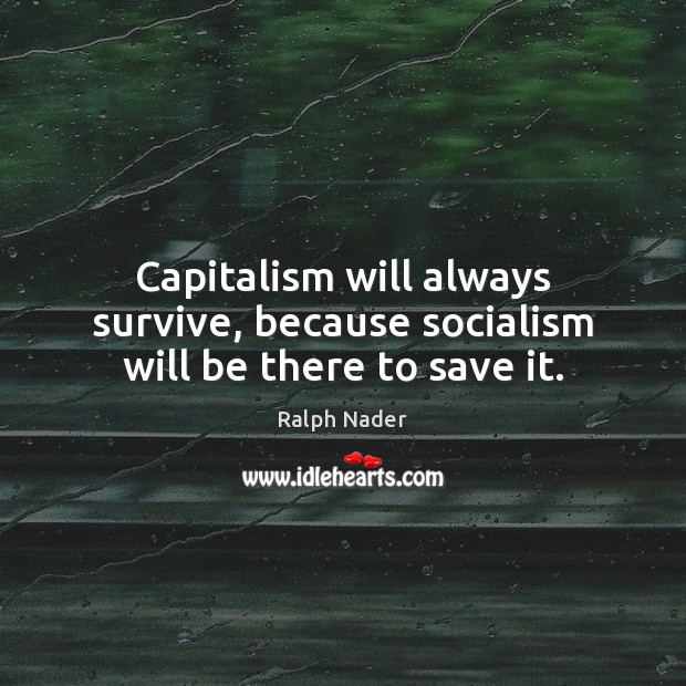 Capitalism will always survive, because socialism will be there to save it. Ralph Nader Picture Quote