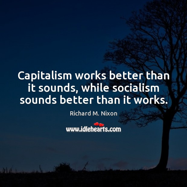 Image, Capitalism works better than it sounds, while socialism sounds better than it works.
