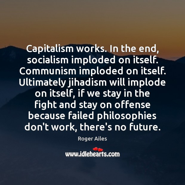 Capitalism works. In the end, socialism imploded on itself. Communism imploded on Image