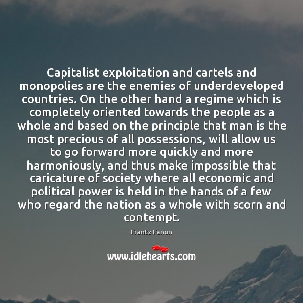 Capitalist exploitation and cartels and monopolies are the enemies of underdeveloped countries. Image