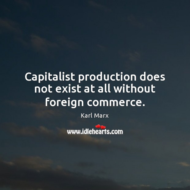 Capitalist production does not exist at all without foreign commerce. Image