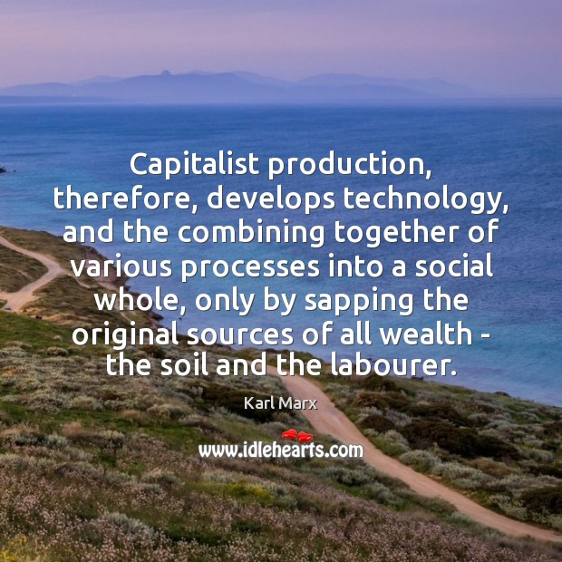 Capitalist production, therefore, develops technology, and the combining together of various processes Image