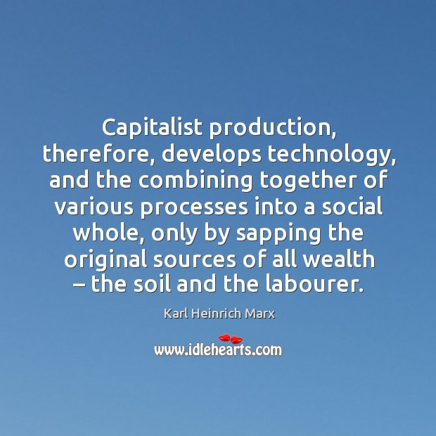 Capitalist production, therefore, develops technology, and the combining together of Karl Heinrich Marx Picture Quote