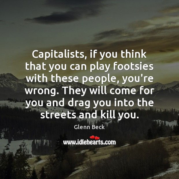 Capitalists, if you think that you can play footsies with these people, Glenn Beck Picture Quote