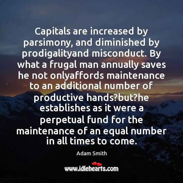 Capitals are increased by parsimony, and diminished by prodigalityand misconduct. By what Adam Smith Picture Quote