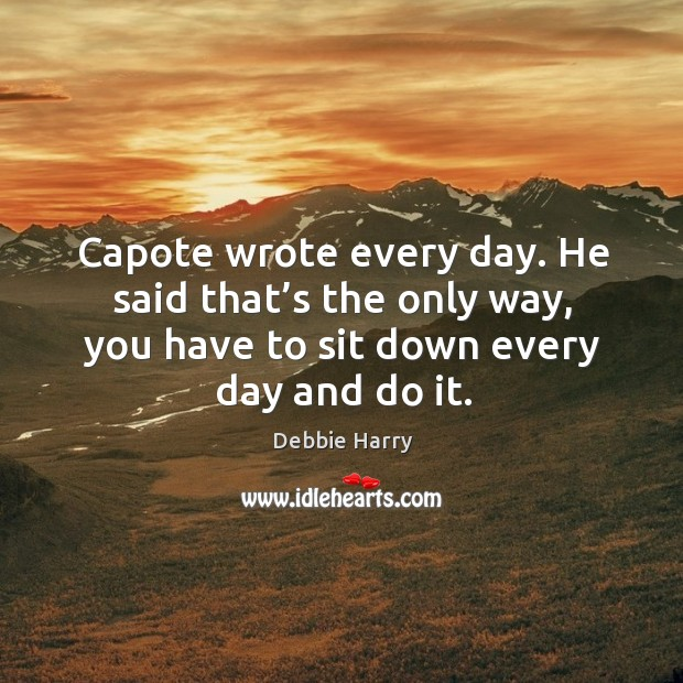 Capote wrote every day. He said that's the only way, you have to sit down every day and do it. Image