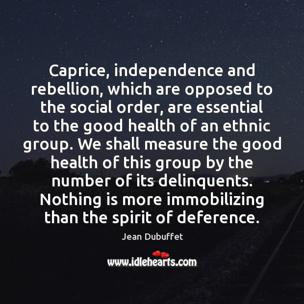 Caprice, independence and rebellion, which are opposed to the social order, are Jean Dubuffet Picture Quote