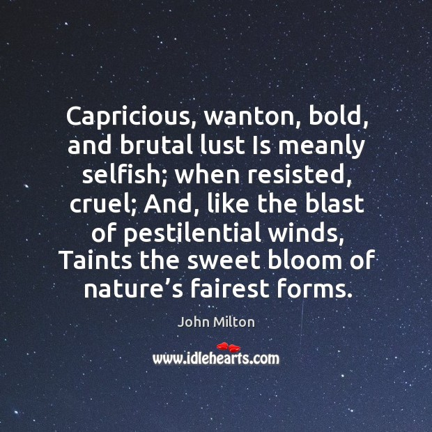 Capricious, wanton, bold, and brutal lust is meanly selfish Image