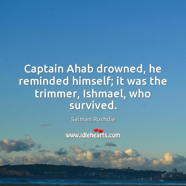 Image, Captain Ahab drowned, he reminded himself; it was the trimmer, Ishmael, who survived.