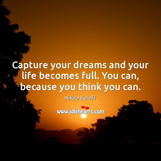 Image, Capture your dreams and your life becomes full. You can, because you think you can.