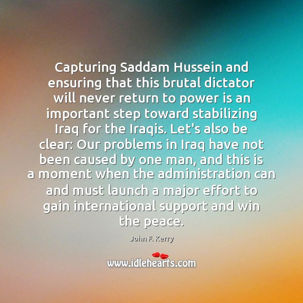 Capturing Saddam Hussein and ensuring that this brutal dictator will never return Effort Quotes Image