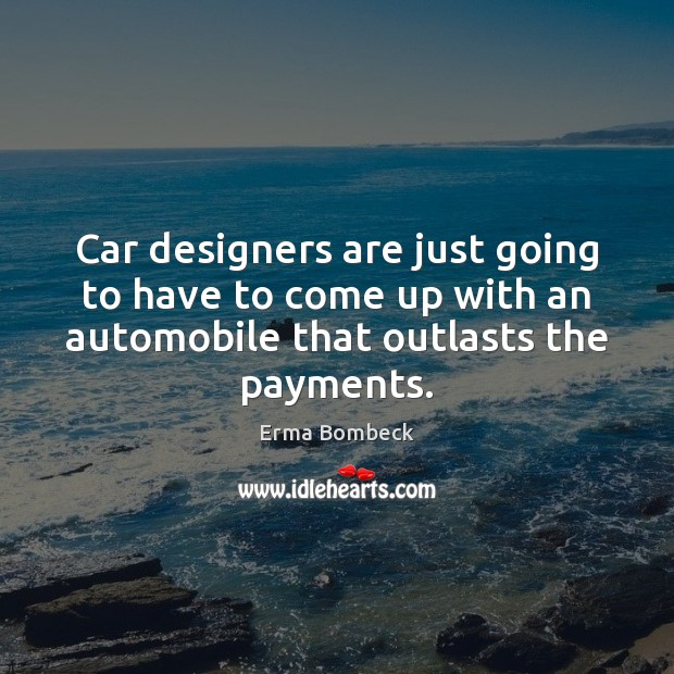 Car designers are just going to have to come up with an Erma Bombeck Picture Quote