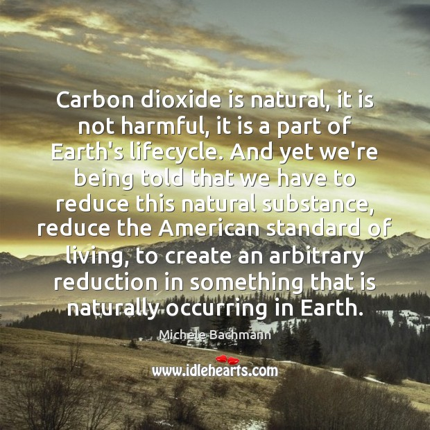 Carbon dioxide is natural, it is not harmful, it is a part Michele Bachmann Picture Quote
