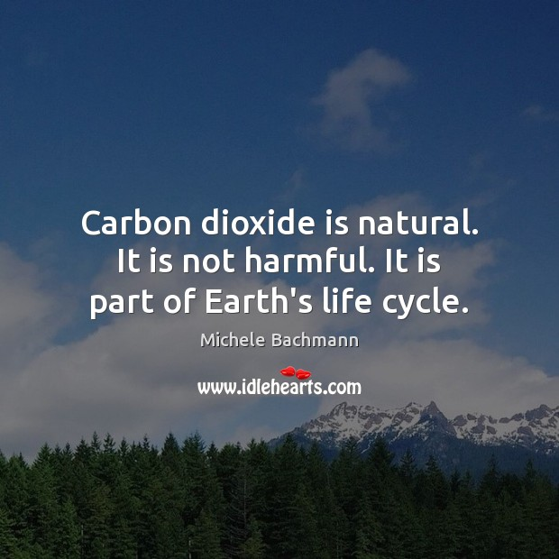 Carbon dioxide is natural. It is not harmful. It is part of Earth's life cycle. Michele Bachmann Picture Quote
