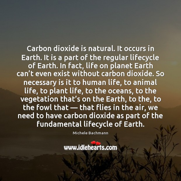 Carbon dioxide is natural. It occurs in Earth. It is a part Michele Bachmann Picture Quote