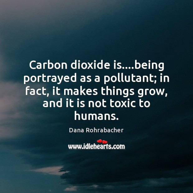 Carbon dioxide is….being portrayed as a pollutant; in fact, it makes Dana Rohrabacher Picture Quote
