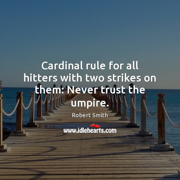 Cardinal rule for all hitters with two strikes on them: Never trust the umpire. Robert Smith Picture Quote