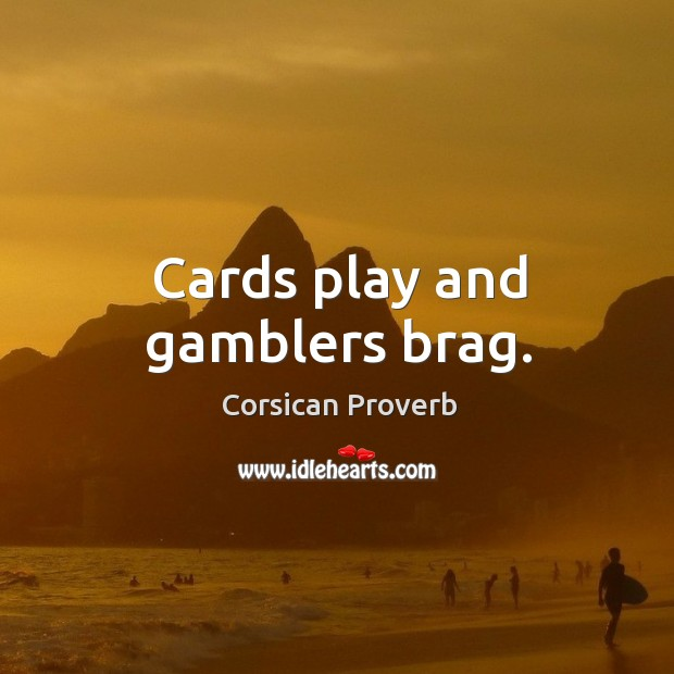 Cards play and gamblers brag. Corsican Proverbs Image