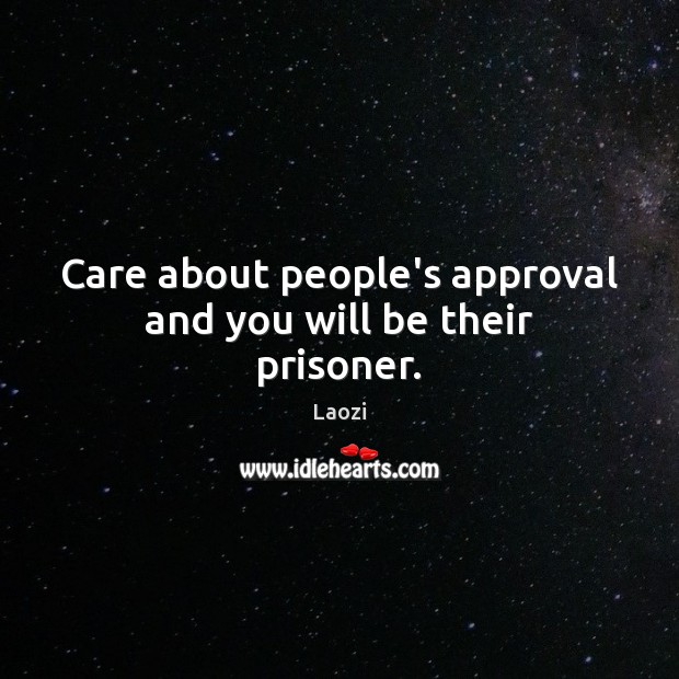 Image, Care about people's approval and you will be their prisoner.